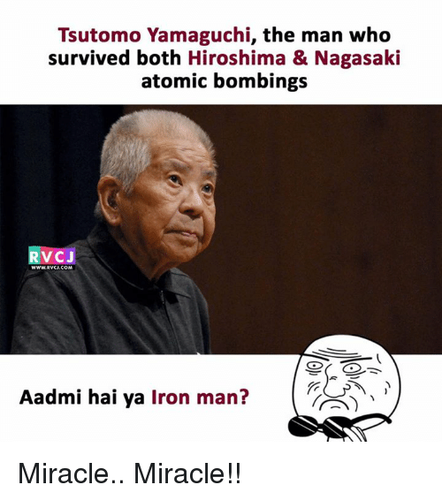 Iron Man, Memes, and 🤖: Tsutomo Yamaguchi, the man who  survived both Hiroshima & Nagasaki  atomic bombings  RVCJ  WWW.RVCJ.COM  Aadmi hai ya Iron man? Miracle.. Miracle!!
