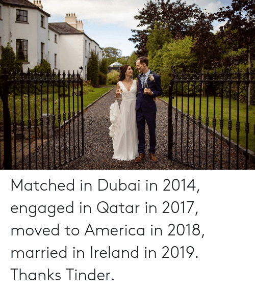 America, Tinder, and Ireland: tt Matched in Dubai in 2014, engaged in Qatar in 2017, moved to America in 2018, married in Ireland in 2019. Thanks Tinder.