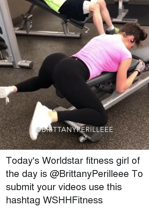 Memes, Videos, and Worldstar: TTANYPERILLEEE Today's Worldstar fitness girl of the day is @BrittanyPerilleee To submit your videos use this hashtag WSHHFitness