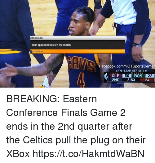 Cavs, Facebook, and Finals: ttention  Your opponent has left the match  Exit Game  Facebook.com/NOTSportsCenter  CAVS LEAD SERIES 1-0  CLE 50  BOS 22  2ND  6:53  24 BREAKING: Eastern Conference Finals Game 2 ends in the 2nd quarter after the Celtics pull the plug on their XBox https://t.co/HakmtdWaBN