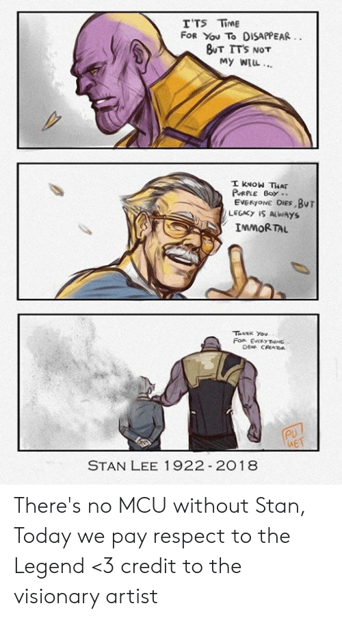 Memes, Respect, and Stan: T'TS TİME  FOR You To DISAPPEAR  BUT ITS  NOT  My WTL  EVERyoNE OIES BuT  LEGACY IS ALWAYS  IMMORTAL  THANK You  ueT  STAN LEE 1922 2018 There's no MCU without Stan, Today we pay respect to the Legend <3 credit to the visionary artist