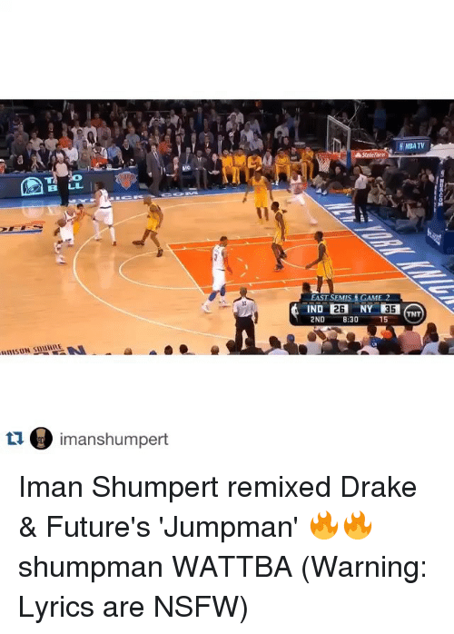 Drake, Future, and Jumpman: tu. limanshumpert  ENBA TV  A State Ram  EAST SEMIS GAME  2B  2ND 8:30 15 Iman Shumpert remixed Drake & Future's 'Jumpman' 🔥🔥 shumpman WATTBA (Warning: Lyrics are NSFW)