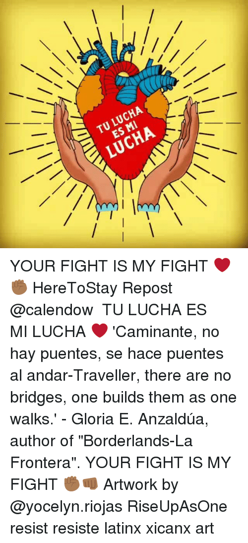 "Memes, Fight, and Borderlands: TU LUCHA  ES MI  LUCHA YOUR FIGHT IS MY FIGHT ❤✊🏾 HereToStay Repost @calendow ・・・ TU LUCHA ES MI LUCHA ❤️ 'Caminante, no hay puentes, se hace puentes al andar-Traveller, there are no bridges, one builds them as one walks.' - Gloria E. Anzaldúa, author of ""Borderlands-La Frontera"". YOUR FIGHT IS MY FIGHT ✊🏾👊🏾 Artwork by @yocelyn.riojas RiseUpAsOne resist resiste latinx xicanx art"