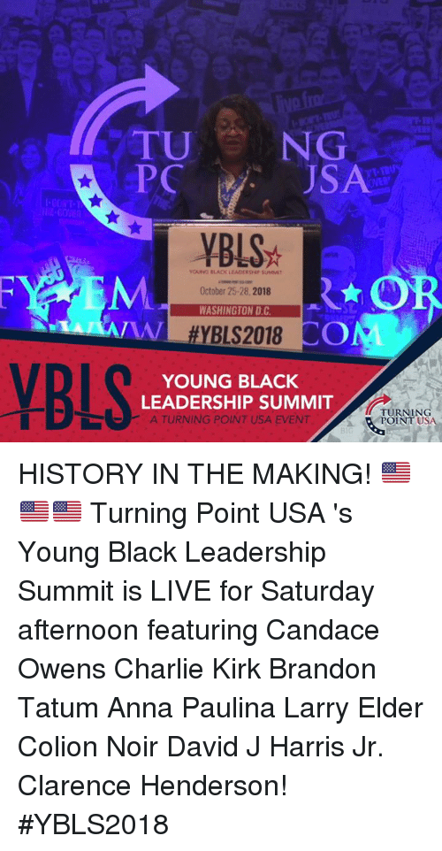 Anna, Charlie, and Memes: TU NG  PC  SA  60  YBLS  OUNG BLACK LEADCRSHIP SUMIT  October 25-28,2018  WASHINGTON D.C  SL  A/  YB  YOUNG BLACK  LEADERSHIP SUMMIT  )-  A TURNING POINT USA EVENT  TURNING  POINT USA  31 HISTORY IN THE MAKING! 🇺🇸🇺🇸🇺🇸   Turning Point USA 's Young Black Leadership Summit is LIVE for Saturday afternoon featuring Candace Owens  Charlie Kirk  Brandon Tatum Anna Paulina Larry Elder Colion Noir David J Harris Jr. Clarence Henderson! #YBLS2018