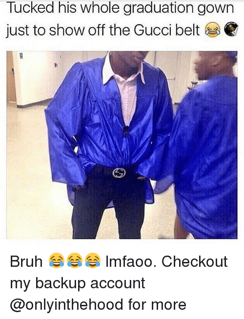 Gucci Belt: Tucked his whole graduation gown  just to show off the Gucci belt Bruh 😂😂😂 lmfaoo. Checkout my backup account @onlyinthehood for more