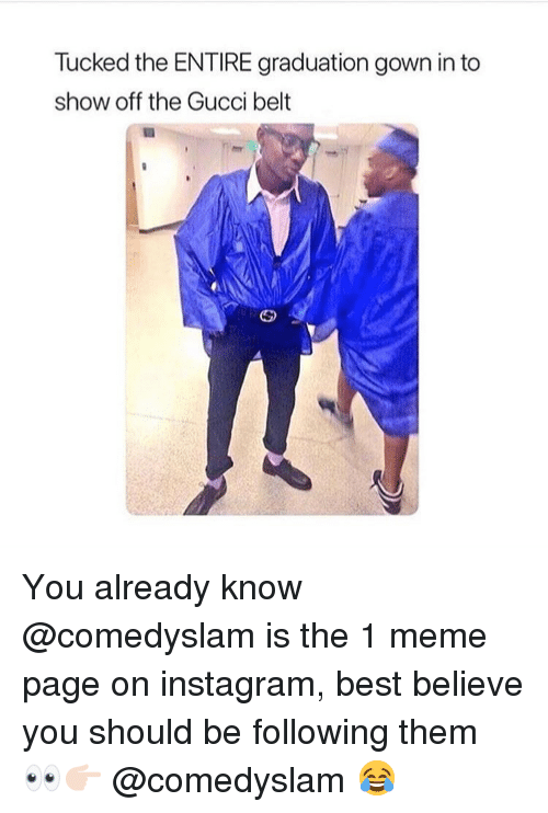 Gucci Belt: Tucked the ENTIRE graduation gown in to  show off the Gucci belt You already know @comedyslam is the 1 meme page on instagram, best believe you should be following them 👀👉🏻 @comedyslam 😂