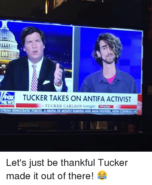 Tucker Carlson: TUCKER TAKES ON ANTIFA ACTIVIST  TUCKER CARLSON tonight Tose Let's just be thankful Tucker made it out of there! 😂
