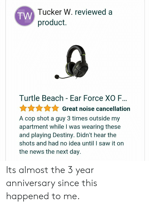 This Happened To Me: Tucker W. reviewed a  product.  TW  Turtle Beach - Ear Force XO F...  ☆☆☆ Great noise cancellation  A cop shot a guy 3 times outside my  apartment while I was wearing these  and playing Destiny. Didn't hear the  shots and had no idea until I saw it on  the news the next day. Its almost the 3 year anniversary since this happened to me.