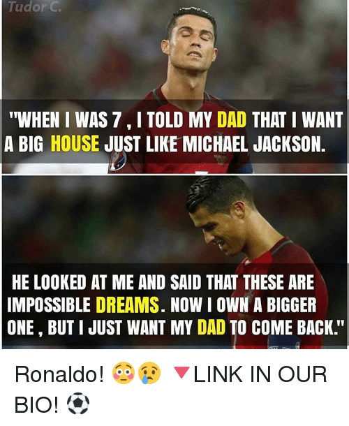 """Memes, Michael Jackson, and Michael: Tudor C  """"WHEN I WAS 7 I TOLD MY DAD  THAT I WANT  A BIG HOUSE  JUST LIKE MICHAEL JACKSON.  HE LOOKED AT ME AND SAID THAT THESE ARE  IMPOSSIBLE DREAMS. NOW I OWN A BIGGER  ONE BUT I JUST WANT MY DAD TO COME BACK Ronaldo! 😳😢 🔻LINK IN OUR BIO! ⚽"""