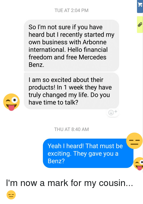 Hello, Life, and Mercedes: TUE AT 2:04 PMM  So l'm not sure if you have  heard but I recently started my  own business with Arbonne  international. Hello financial  freedom and free Mercedes  Benz.  I am so excited about their  products! In 1 week they have  truly changed my life. Do you  have time to talk?  THU AT 8:40 AM  Yeah I heard! That must be  exciting. They gave you a  Benz?