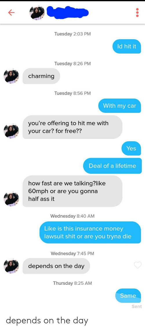 Wednesday: Tuesday 2:03 PM  Id hit it  Tuesday 8:26 PM  charming  Tuesday 8:56 PM  With my car  you're offering to hit me with  your car? for free??  Yes  Deal of a lifetime  how fast are we talking?like  60mph or are you gonna  half ass it  Wednesday 8:40 AM  Like is this insurance money  lawsuit shit or are you tryna die  Wednesday 7:45 PM  depends on the day  Thursday 8:25 AM  Same  Sent depends on the day