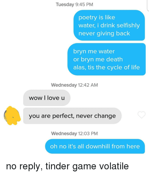 Life, Love, and Tinder: Tuesday 9:45 PM  poetry is like  water, i drink selfishly  never giving back  bryn me water  or bryn me death  alas, tis the cycle of life  Wednesday 12:42 AM  wow I love u  you are perfect, never change  Wednesday 12:03 PM  oh no it's all downhill from here no reply, tinder game volatile