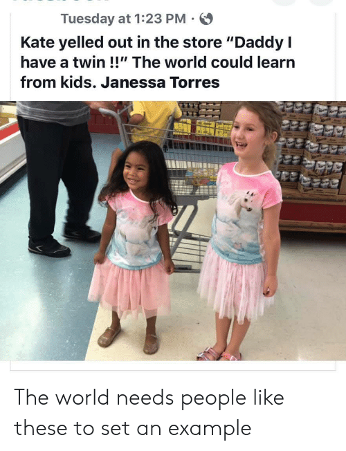 "Like These: Tuesday at 1:23 PM  Kate yelled out in the store ""Daddy I  have a twin !!"" The world could learn  from kids. Janessa Torres The world needs people like these to set an example"