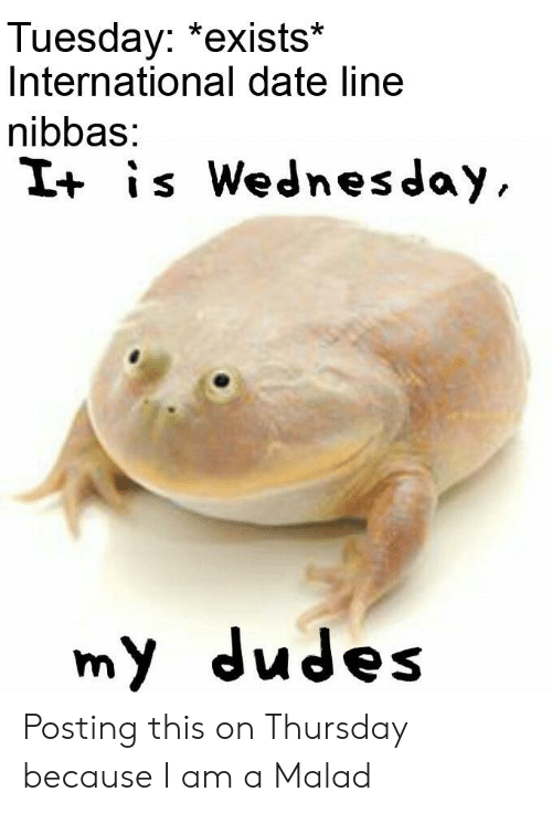 Date, Wednesday, and Dank Memes: Tuesday: *exists*  International date line  nibbas:  I+ is Wednesday  my dudes Posting this on Thursday because I am a Malad