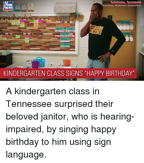 """courtesy: Tullahoma, Tennessee  Courtesy: Hickerson Elementary  FOX  EWS  20  KINDERGARTEN CLASS SIGNS """"HAPPY BIRTHDAY"""" A kindergarten class in Tennessee surprised their beloved janitor, who is hearing-impaired, by singing happy birthday to him using sign language."""