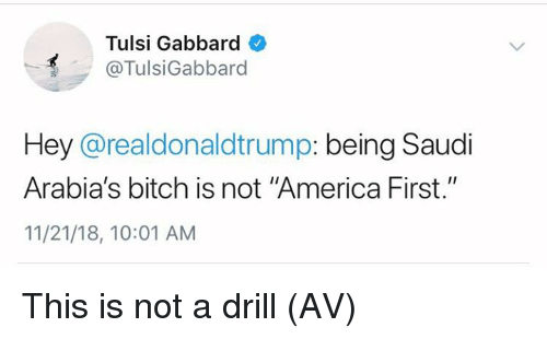 """America, Bitch, and Memes: Tulsi Gabbard  @TulsiGabbard  Hey @realdonaldtrump: being Saudi  Arabia's bitch is not """"America First.""""  11/21/18, 10:01 AM This is not a drill (AV)"""