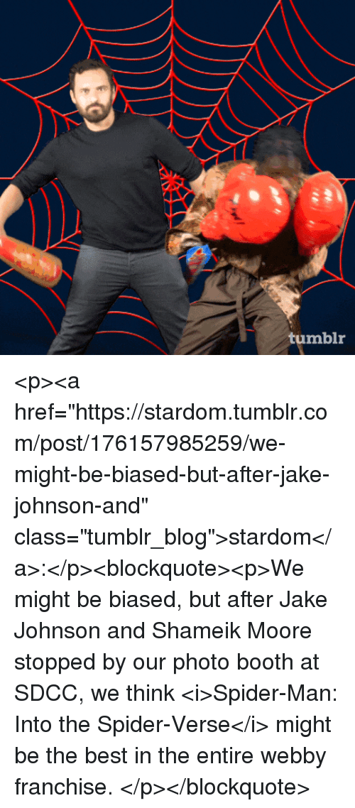 """Spider, SpiderMan, and Tumblr: tumblr <p><a href=""""https://stardom.tumblr.com/post/176157985259/we-might-be-biased-but-after-jake-johnson-and"""" class=""""tumblr_blog"""">stardom</a>:</p><blockquote><p>We might be biased, but after Jake Johnson and Shameik Moore stopped by our photo booth at SDCC, we think <i>Spider-Man: Into the Spider-Verse</i> might be the best in the entire webby franchise. </p></blockquote>"""