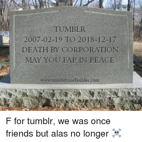 tombstone: TUMBLR  2007-02-19 TO 2018-12-17  DEATH BY CORPORATION  MAY YOU FAP IN PEACE  ww.tombstone builder.com F for tumblr, we was once friends but alas no longer ☠️