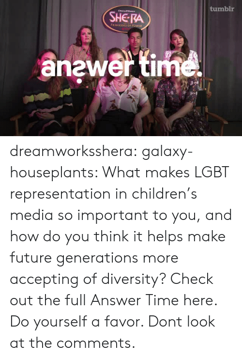 Future Generations: tumblr  DrandaIs  SHE RA  FRINCESSES OF POWER  anewer time dreamworksshera:  galaxy-houseplants: What makes LGBT representation in children's media so important to you, and how do you think it helps make future generations more accepting of diversity? Check out the full Answer Time here. Do yourself a favor. Dont look at the comments.