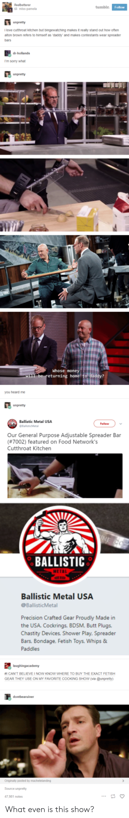Butt, Food, and Money: tumblr  Follow  unpretty  llove cutthroat kitchen but bingewatching makes it really stand out how oten  alton brown refers to himser as daddy and makes contestants wear spreader  bars  dr-hollands  I'm sorry what  Whose money  eturning home  you heard me  unpretty  Ballistic Metal USA  Follow  Our General Purpose Adjustable Spreader Bar  (#7002) featured on Food Network's  Cutthroat Kitchen  BALLISTIC  Ballistic Metal USA  @BallisticMetal  Precision Crafted Gear Proudly Made in  the USA. Cockrings, BDSM, Butt Plugs  Chastity Devices, Shower Play, Spreader  Bars. Bondage. Fetish  Paddles  Toys, Whips &  #1 CANT BELIEVE I NOW KNOW WHERE TO BUY THE EXACT FETISH  GEAR THEY USE ON MY FAVORITE COOKING SHow (via @unpretty  Source unpretty  47,981 notes What even is this show?