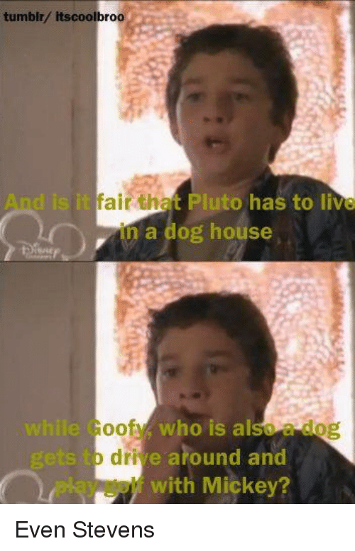 Memes, Pluto, and 🤖: tumblr/ itscoolbroo  isitfair tha Pluto has to live  in a dog house  while Goof who is also  o drive around and  with Mickey? Even Stevens