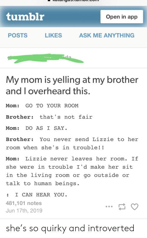 Tumblr, Living, and Never: tumblr  Open in app  POSTS  ASK ME ANYTHING  LIKES  cla  My mom is yelling at my brother  and I overheard this.  Mom:  GO TO YOUR ROOM  that's not fair  Brother:  DO AS I SAY  Mom:  You never send Lizzie to her  Brother:  room when she's in trouble!!  Lizzie never leaves her room. If  Mom:  she were in trouble I'd makeher sit  in the living room or go outside or  talk to human beings  I CAN HEAR YOU.  481,101 notes  Jun 17th, 2019 she's so quirky and introverted