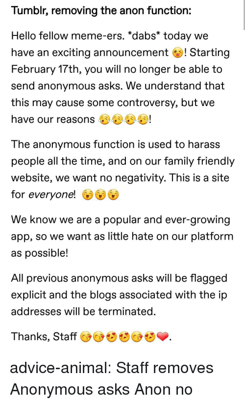 Advice, The Dab, and Family: Tumblr, removing the anon function:  Hello fellow meme-ers. *dabs* today we  have an exciting announcement ! Starting  February 17th, you will no longer be able to  send anonymous asks. We understand that  this may cause some controversy, but we  have our reasons 4)4)U!  The anonymous function is used to harass  people all the time, and on our family friendlyy  website, we want no negativity. I his is a site  for everyone!  We know we are a popular and ever-growing  app, so we want as little hate on our platformm  as possible  All previous anonymous asks will be flagged  explicit and the blogs associated with the ip  addresses will be terminated  Thanks, Staff advice-animal:  Staff removes Anonymous asks  Anon no