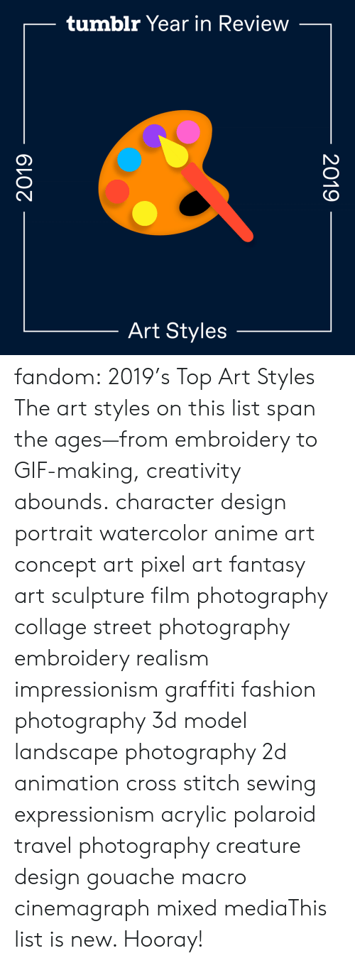Search: tumblr Year in Review  Art Styles  2019  2019 fandom:  2019's Top Art Styles  The art styles on this list span the ages—from embroidery to GIF-making, creativity abounds.  character design  portrait  watercolor  anime art  concept art  pixel art  fantasy art  sculpture  film photography  collage  street photography  embroidery  realism  impressionism  graffiti  fashion photography  3d model  landscape photography  2d animation  cross stitch  sewing  expressionism  acrylic  polaroid  travel photography  creature design  gouache  macro  cinemagraph  mixed mediaThis list is new. Hooray!