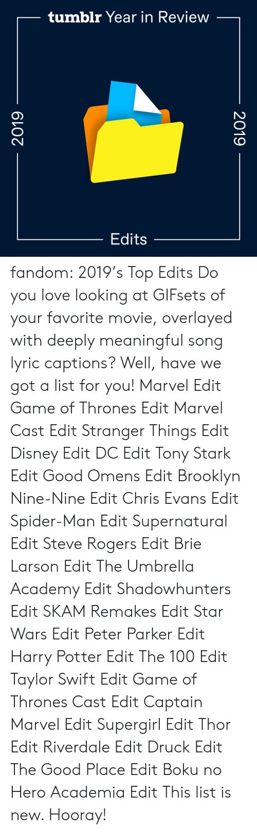 Search: tumblr Year in Review  Edits  2019  2019 fandom:  2019's Top Edits  Do you love looking at GIFsets of your favorite movie, overlayed with deeply meaningful song lyric captions? Well, have we got a list for you!  Marvel Edit  Game of Thrones Edit  Marvel Cast Edit  Stranger Things Edit  Disney Edit  DC Edit  Tony Stark Edit  Good Omens Edit  Brooklyn Nine-Nine Edit  Chris Evans Edit  Spider-Man Edit  Supernatural Edit  Steve Rogers Edit  Brie Larson Edit  The Umbrella Academy Edit  Shadowhunters Edit  SKAM Remakes Edit  Star Wars Edit  Peter Parker Edit  Harry Potter Edit  The 100 Edit  Taylor Swift Edit  Game of Thrones Cast Edit  Captain Marvel Edit  Supergirl Edit  Thor Edit  Riverdale Edit  Druck Edit  The Good Place Edit  Boku no Hero Academia Edit This list is new. Hooray!