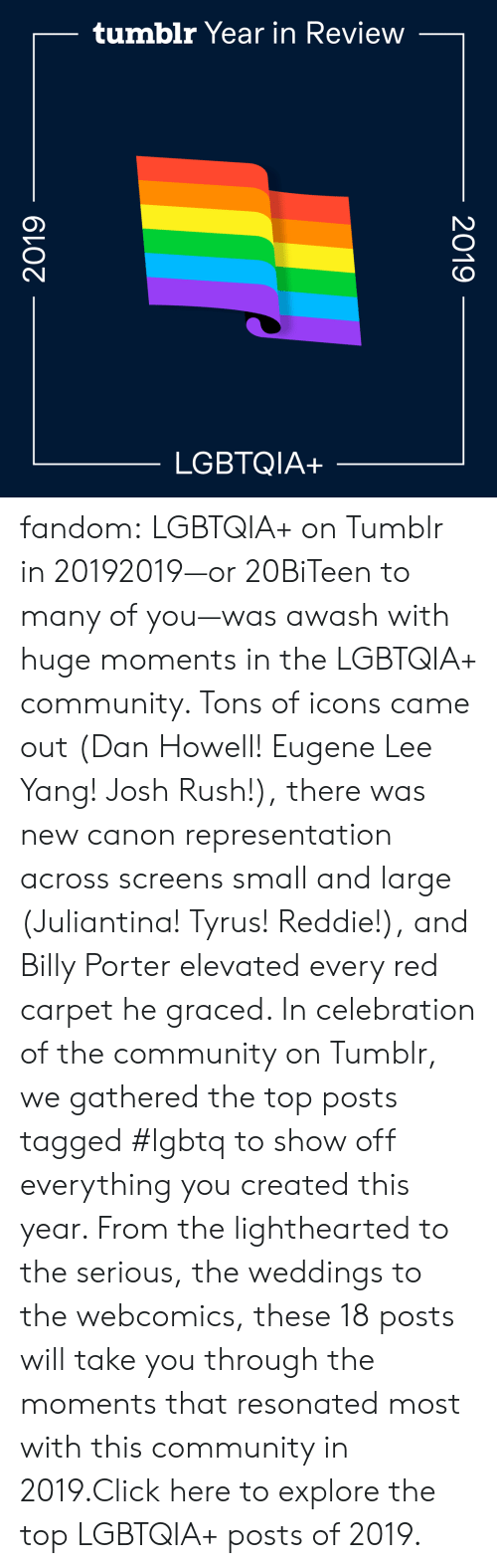Josh: tumblr Year in Review  LGBTQIA+  2019  2019 fandom:  LGBTQIA+ on Tumblr in 20192019—or 20BiTeen to many of you—was awash with huge moments in the LGBTQIA+ community. Tons of icons came out (Dan Howell! Eugene Lee Yang! Josh Rush!), there was new canon representation across screens small and large (Juliantina! Tyrus! Reddie!), and Billy Porter elevated every red carpet he graced. In celebration of the community on Tumblr, we gathered the top posts tagged #lgbtq to show off everything you created this year. From the lighthearted to the serious, the weddings to the webcomics, these 18 posts will take you through the moments that resonated most with this community in 2019.Click here to explore the top LGBTQIA+ posts of 2019.