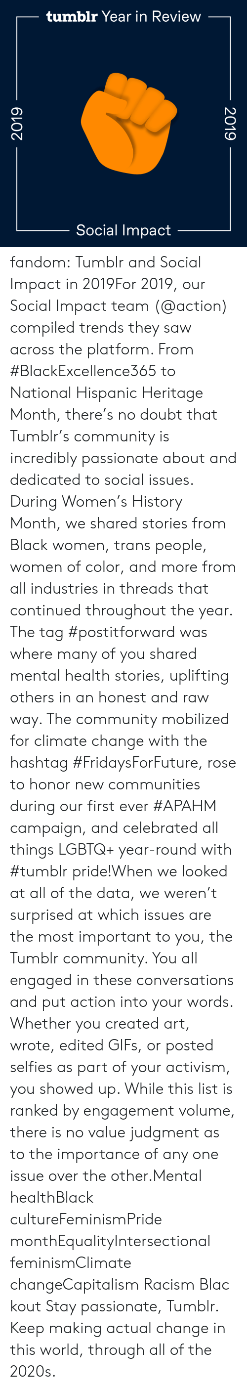 selfies: tumblr Year in Review  Social Impact  2019  2019 fandom:  Tumblr and Social Impact in 2019For 2019, our Social Impact team (@action​) compiled trends they saw across the platform. From #BlackExcellence365 to National Hispanic Heritage Month, there's no doubt that Tumblr's community is incredibly passionate about and dedicated to social issues. During Women's History Month, we shared stories from Black women, trans people, women of color, and more from all industries in threads that continued throughout the year. The tag #postitforward was where many of you shared mental health stories, uplifting others in an honest and raw way. The community mobilized for climate change with the hashtag #FridaysForFuture, rose to honor new communities during our first ever #APAHM campaign, and celebrated all things LGBTQ+ year-round with #tumblr pride!When we looked at all of the data, we weren't surprised at which issues are the most important to you, the Tumblr community. You all engaged in these conversations and put action into your words. Whether you created art, wrote, edited GIFs, or posted selfies as part of your activism, you showed up. While this list is ranked by engagement volume, there is no value judgment as to the importance of any one issue over the other.Mental healthBlack cultureFeminismPride monthEqualityIntersectional feminismClimate changeCapitalism Racism Blackout Stay passionate, Tumblr. Keep making actual change in this world, through all of the 2020s.