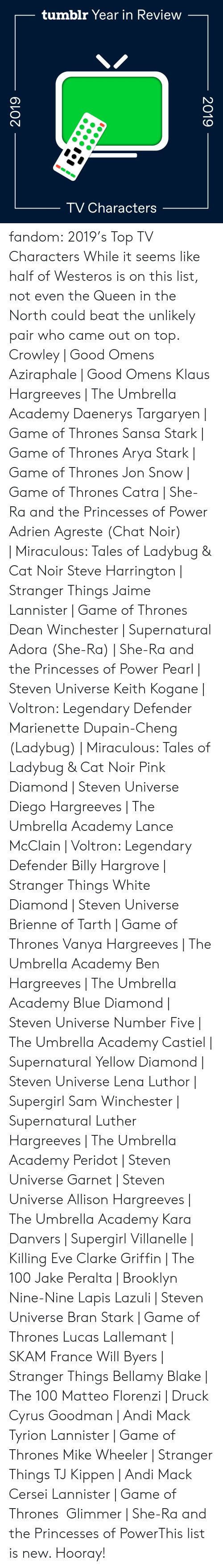 Snow: tumblr Year in Review  TV Characters  2019  2019 fandom:  2019's Top TV Characters  While it seems like half of Westeros is on this list, not even the Queen in the North could beat the unlikely pair who came out on top.  Crowley | Good Omens  Aziraphale | Good Omens  Klaus Hargreeves | The Umbrella Academy  Daenerys Targaryen | Game of Thrones  Sansa Stark | Game of Thrones  Arya Stark | Game of Thrones  Jon Snow | Game of Thrones  Catra | She-Ra and the Princesses of Power  Adrien Agreste (Chat Noir) | Miraculous: Tales of Ladybug & Cat Noir  Steve Harrington | Stranger Things  Jaime Lannister | Game of Thrones  Dean Winchester | Supernatural  Adora (She-Ra) | She-Ra and the Princesses of Power  Pearl | Steven Universe  Keith Kogane | Voltron: Legendary Defender  Marienette Dupain-Cheng (Ladybug) | Miraculous: Tales of Ladybug & Cat Noir  Pink Diamond | Steven Universe  Diego Hargreeves | The Umbrella Academy  Lance McClain | Voltron: Legendary Defender  Billy Hargrove | Stranger Things  White Diamond | Steven Universe  Brienne of Tarth | Game of Thrones  Vanya Hargreeves | The Umbrella Academy  Ben Hargreeves | The Umbrella Academy  Blue Diamond | Steven Universe  Number Five | The Umbrella Academy  Castiel | Supernatural  Yellow Diamond | Steven Universe  Lena Luthor | Supergirl  Sam Winchester | Supernatural  Luther Hargreeves | The Umbrella Academy  Peridot | Steven Universe  Garnet | Steven Universe  Allison Hargreeves | The Umbrella Academy  Kara Danvers | Supergirl  Villanelle | Killing Eve  Clarke Griffin | The 100  Jake Peralta | Brooklyn Nine-Nine  Lapis Lazuli | Steven Universe  Bran Stark | Game of Thrones  Lucas Lallemant | SKAM France  Will Byers | Stranger Things  Bellamy Blake | The 100  Matteo Florenzi | Druck  Cyrus Goodman | Andi Mack  Tyrion Lannister | Game of Thrones  Mike Wheeler | Stranger Things  TJ Kippen | Andi Mack  Cersei Lannister | Game of Thrones  Glimmer | She-Ra and the Princesses of PowerThis list is new. Hooray!