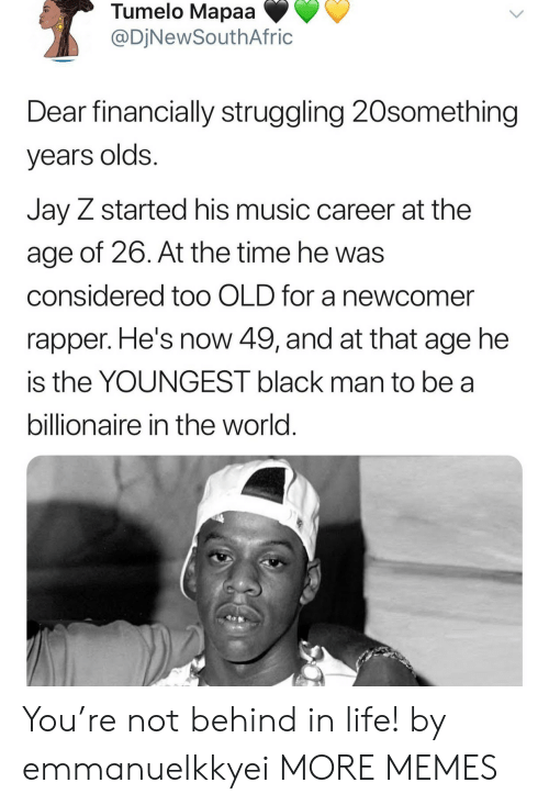 Dank, Jay, and Jay Z: Tumelo Mapaa  @DjNewSouthAfric  Dear financially struggling 20something  years olds.  Jay Z started his music career at the  age of 26. At the time he was  considered too OLD for a newcomer  rapper. He's now 49, and at that age he  is the YOUNGEST black man to be a  billionaire in the world. You're not behind in life! by emmanuelkkyei MORE MEMES