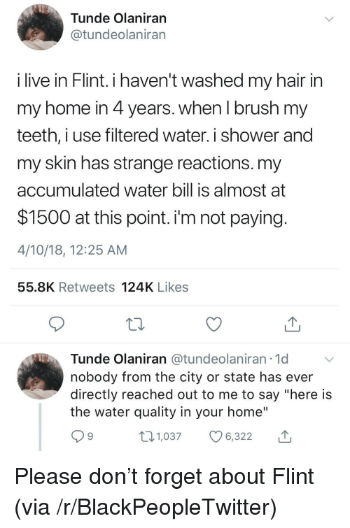 "Blackpeopletwitter, Shower, and Hair: Tunde Olaniran  @tundeolaniran  live in Hlint. i haven't washed my hair in  my home in 4 years. when I brush my  teeth, i use filtered water. i shower and  my skin has strange reactions. my  accumulated water bill is almost at  $1500 at this point. i'm not paying  4/10/18, 12:25 AM  55.8K Retweets 124K Likes  Tunde Olaniran @tundeolaniran 1d  nobody from the city or state has ever  directly reached out to me to say ""here is  the water quality in your home""  9  1,037 6,322 <p>Please don't forget about Flint (via /r/BlackPeopleTwitter)</p>"