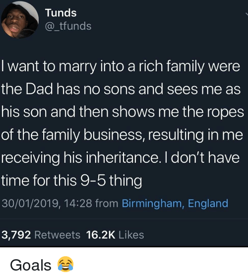 Dad, England, and Family: Tunds  _tfunds  I want to marry into a rich family were  the Dad has no sons and sees me as  his son and then shows me the ropes  of the family business, resulting in me  receiving his inheritance. I don't have  time for this 9-5 thing  30/01/2019, 14:28 from Birmingham, England  3,792 Retweets 16.2K Likes Goals 😂