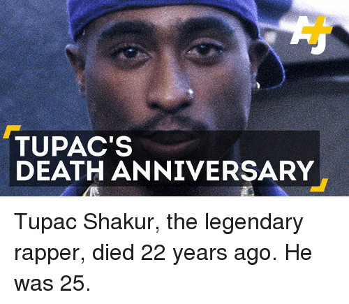Memes, Tupac Shakur, and Death: TUPAC'S  DEATH ANNIVERSARY Tupac Shakur, the legendary rapper, died 22 years ago. He was 25.