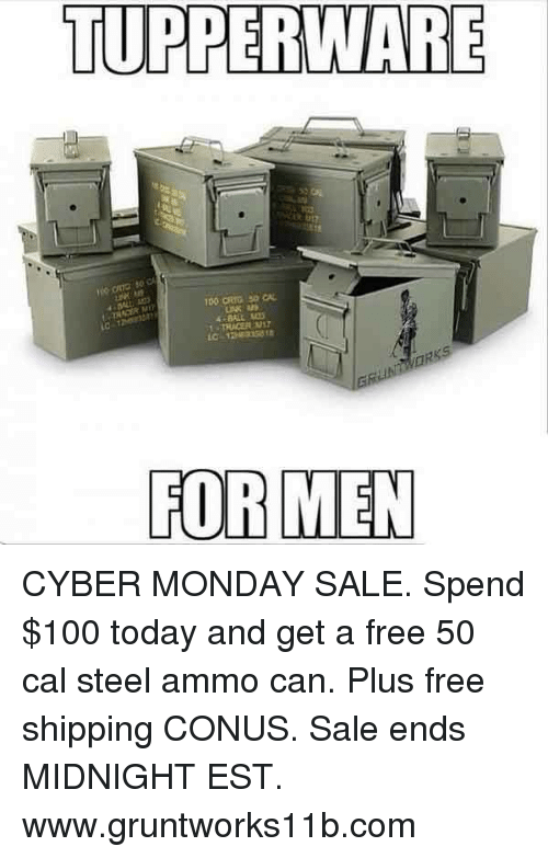 Memes, Cyber Monday, and Tupperware: TUPPERWARE  FOR MEN CYBER MONDAY SALE. Spend $100 today and get a free 50 cal steel ammo can. Plus free shipping CONUS.  Sale ends MIDNIGHT EST. www.gruntworks11b.com