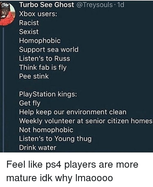 PlayStation, Ps4, and Thug: Turbo See Ghost @Treysouls 1d  Xbox users:  Racist  Sexist  Homophobic  Support sea world  Listen's to Russ  Think fab is fly  Pee stink  PlayStation kings:  Get fly  Help keep our environment clean  Weekly volunteer at senior citizen homes  Not homophobic  Listen's to Young thug  Drink water Feel like ps4 players are more mature idk why lmaoooo