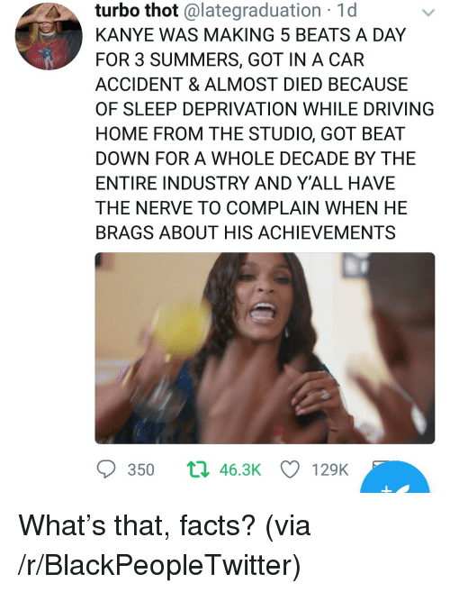 Blackpeopletwitter, Driving, and Facts: turbo thot @lategraduation 1d  KANYE WAS MAKING 5 BEATS A DAY  FOR 3 SUMMERS, GOT IN A CAR  ACCIDENT & ALMOST DIED BECAUSE  OF SLEEP DEPRIVATION WHILE DRIVING  HOME FROM THE STUDIO, GOT BEAT  DOWN FOR A WHOLE DECADE BY THE  ENTIRE INDUSTRY AND Y'ALL HAVE  THE NERVE TO COMPLAIN WHEN HE  BRAGS ABOUT HIS ACHIEVEMENTS  350  463K  129K <p>What's that, facts? (via /r/BlackPeopleTwitter)</p>