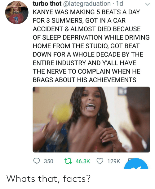 sleep deprivation: turbo thot @lategraduation 1d  KANYE WAS MAKING 5 BEATS A DAY  FOR 3 SUMMERS, GOT IN A CAR  ACCIDENT & ALMOST DIED BECAUSE  OF SLEEP DEPRIVATION WHILE DRIVING  HOME FROM THE STUDIO, GOT BEAT  DOWN FOR A WHOLE DECADE BY THE  ENTIRE INDUSTRY AND Y'ALL HAVE  THE NERVE TO COMPLAIN WHEN HE  BRAGS ABOUT HIS ACHIEVEMENTS  350  463K  129K Whats that, facts?