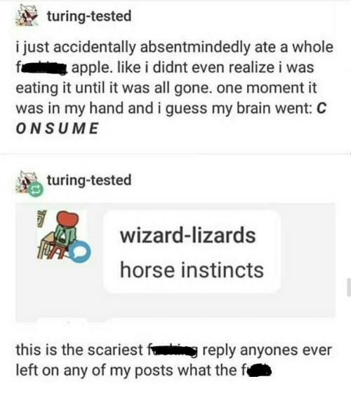 turing: turing-tested  i just accidentally absentmindedly ate a whole  apple. like i didnt even realize i was  eating it until it was all gone. one moment it  was in my hand and i guess my brain went: C  ONSUME  turing-tested  wizard-lizards  horse instincts  this is the scariest fig reply anyones ever  left on any of my posts what the f
