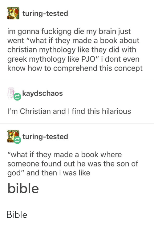 """turing: turing-tested  im gonna fuckigng die my brain just  went """"what if they made a book about  christian mythology like they did with  greek mythology like PJO"""" i dont even  know how to comprehend this concept  kaydschaos  I'm Christian and I find this hilarious  turing-tested  """"what if they made a book where  someone found out he was the son of  god"""" and then i was like  bible Bible"""