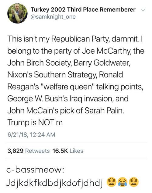 "republican: Turkey 2002 Third Place Rememberer v  @samknight_one  This isn't my Republican Party, dammit.I  belong to the party of Joe McCarthy, the  John Birch Society, Barry Goldwater,  Nixon's Southern Strategy, Ronald  Reagan's ""welfare queen"" talking points,  George W. Bush's Iraq invasion, and  John McCain's pick of Sarah Palin  Trump is NOT m  6/21/18, 12:24 AM  3,629 Retweets 16.5K Likes c-bassmeow:  Jdjkdkfkdbdjkdofjdhdj 😫😂😫"