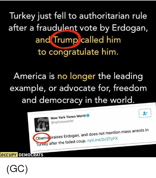 freedom-and-democracy: Turkey just fell to authoritarian rule  after a fraudulent vote by Erdogan,  and Trump called him  to congratulate him  America is no longer the leading  example, or advocate for, freedom  and democracy in the world  New York Times World  @nytimess world  World  mention mass arrests in  obama raises Erdogan, and does not Turkey after the failed coup  nyti.ms/203TyFx  OCCUPY DEMOCRATS (GC)