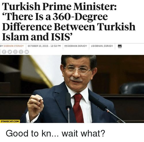 "Facepalm, Isis, and Good: Turkish Prime Minister:  ""There Is a 360-Degree  Difference Between Turkish  Islam and ISIS  BY SIOBHAN O GRADY  OCTOBER 15, 2015 12:53 PM  MSIOBHAN.0GRADY RSIOBHAN-0GRADY  STARECAT COM Good to kn... wait what?"