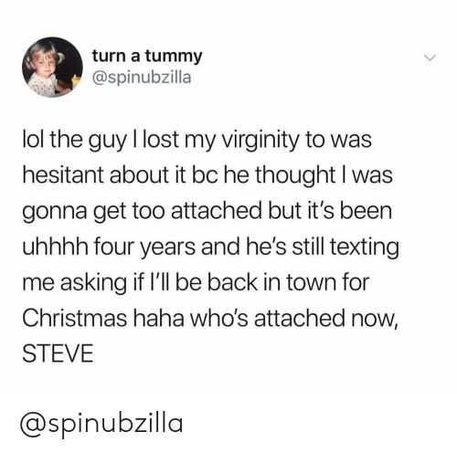 Christmas, Lol, and Texting: turn a tummy  @spinubzilla  lol the guy I lost my virginity to was  hesitant about it bc he thought I was  gonna get too attached but it's been  uhhhh four years and he's still texting  me asking if l'l be back in town for  Christmas haha who's attached now,  STEVE @spinubzilla