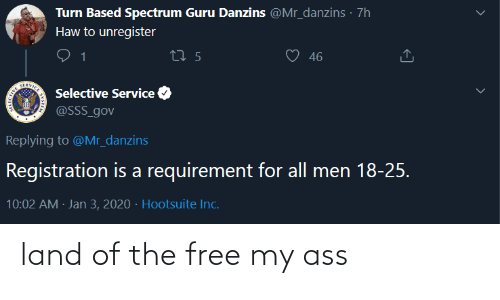 based: Turn Based Spectrum Guru Danzins @Mr_danzins · 7h  Haw to unregister  46  27 5  SERVICE  Selective Service  @SSS_gov  Replying to @Mr_danzins  Registration is a requirement for all men 18-25.  10:02 AM · Jan 3, 2020 · Hootsuite Inc. land of the free my ass