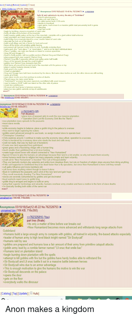 """4chan, Being Alone, and Bodies : turn] [Catalogl [Bottom) [Update] Auto]  e: 2208 1242bb.jpg (478 KB, 2208x 1242)  Anonymous 03/10/18(Sat)12:19:40 No.762324673、쯔762325816  hell。/b/ and welcome to my story, the story of """"Goblin!and""""  friend is playing game  -looks cool, ask what it is  its called pocket build, 0.99 cents  decide to download  open game, load screen is a massive goblin land presumably built in game  idea.jpeg  >start new world  >begin by building a massive mountain of sand color  fortify all sides at the bottom of the mountain  build massive goblin palace at the top of the mountain, complete with a giant animal skull entrance  need population and need resources to support population  build bridge from mountain island to a new, smaller island of sand color  >decorate the fuck out of this island  >build small village and lots of farms for food and wood  >fence off the farms with primitive goblin fencing  >put peasant girl humans inside farms to work, basically enslaving them  >name each one ℉arm slave 1"""" or """"wood slave 1""""and so on for each individual slave  >Place 2 goblins, one male one female on island to oversee operations  >Grug (M) and Grugga (F)  Need to fortify palace, add two goblin warriors (Warlord Grog and Warlord Grag)  place peasent girls near superior Warlord Grog  Warlord Grog kills 5 peasants without even going under half health  >News of this spreads through the small kingdom  goblins love Warlord Grog, peasants hate him  >Build farms all around the second level of the mountain with the palace on top  >place 4 worker humans (slaves) to farmm  feels good to be a god  >Check on plantation  >Grug and Grugga have both been murdered by the slaves, find some slave bodies as well, the other slaves are still working  revive all of them  >more slave revolts occur but continue to revive all deaths  Placed wayyy too many wood farms  """"Goblinland's"""" economy becomes massively overinflated with wood resource  >need to balance ASAP, build new island on """