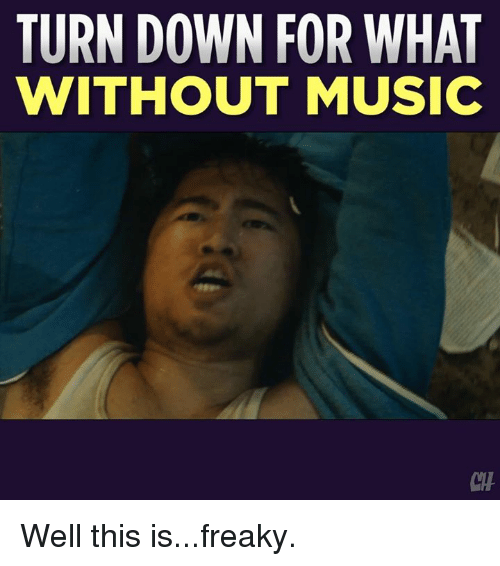 Memes, Music, and Turn Down for What: TURN DOWN FOR WHAT  WITHOUT MUSIC  CH Well this is...freaky.