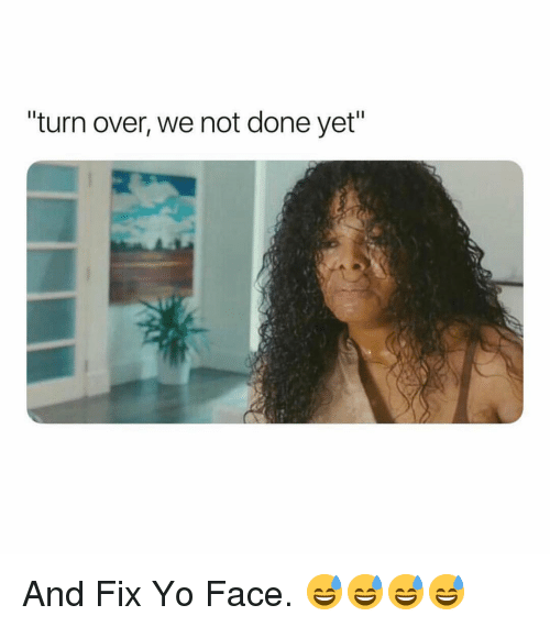"""Yo, Dank Memes, and Face: turn over, we not done yet"""" And Fix Yo Face. 😅😅😅😅"""